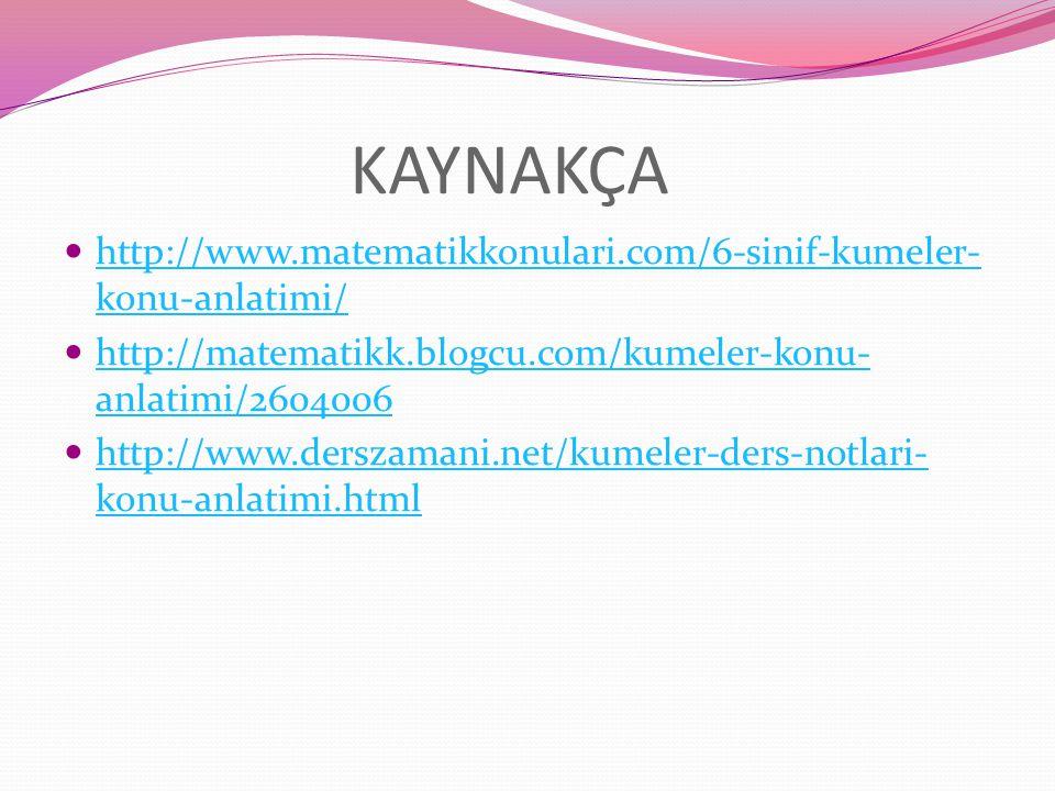 KAYNAKÇA http://www.matematikkonulari.com/6-sinif-kumeler-konu-anlatimi/ http://matematikk.blogcu.com/kumeler-konu-anlatimi/2604006.