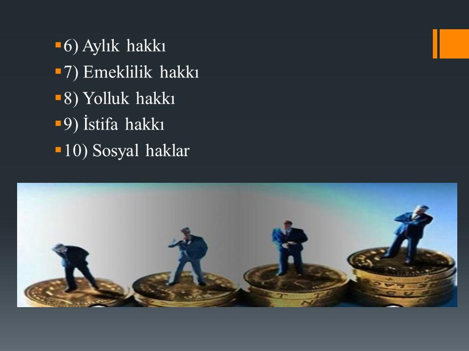 6) Aylık hakkı 7) Emeklilik hakkı 8) Yolluk hakkı 9) İstifa hakkı 10) Sosyal haklar