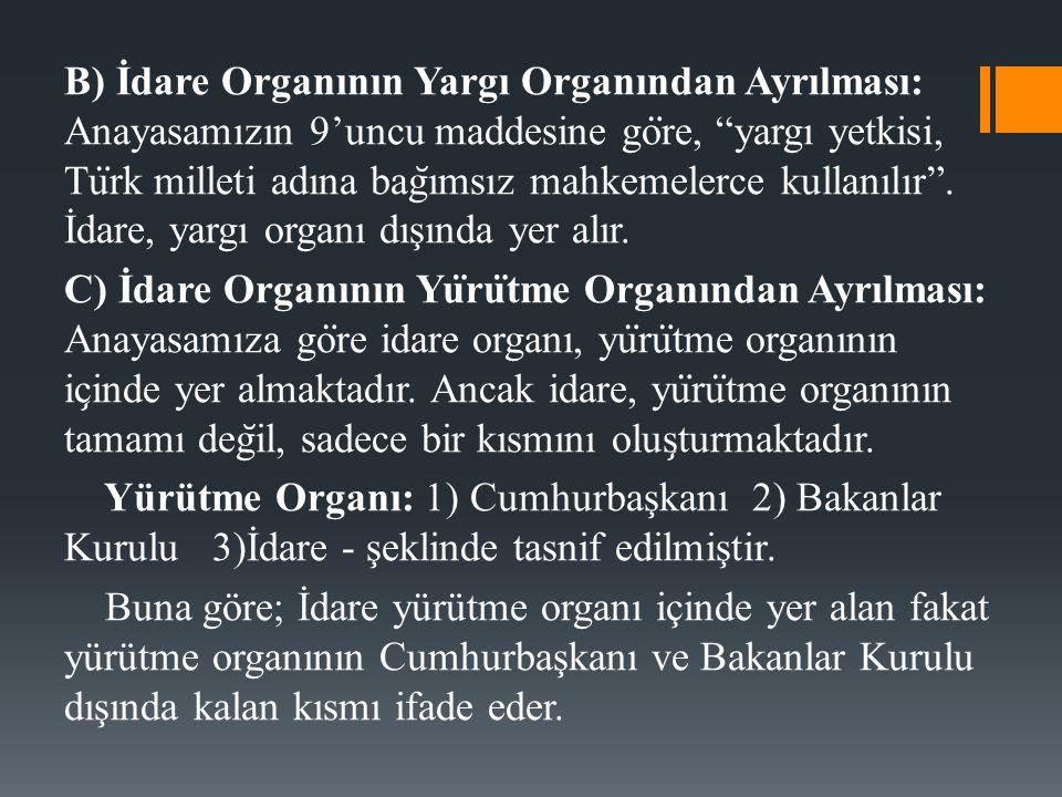 B) İdare Organının Yargı Organından Ayrılması: Anayasamızın 9'uncu maddesine göre, yargı yetkisi, Türk milleti adına bağımsız mahkemelerce kullanılır . İdare, yargı organı dışında yer alır.