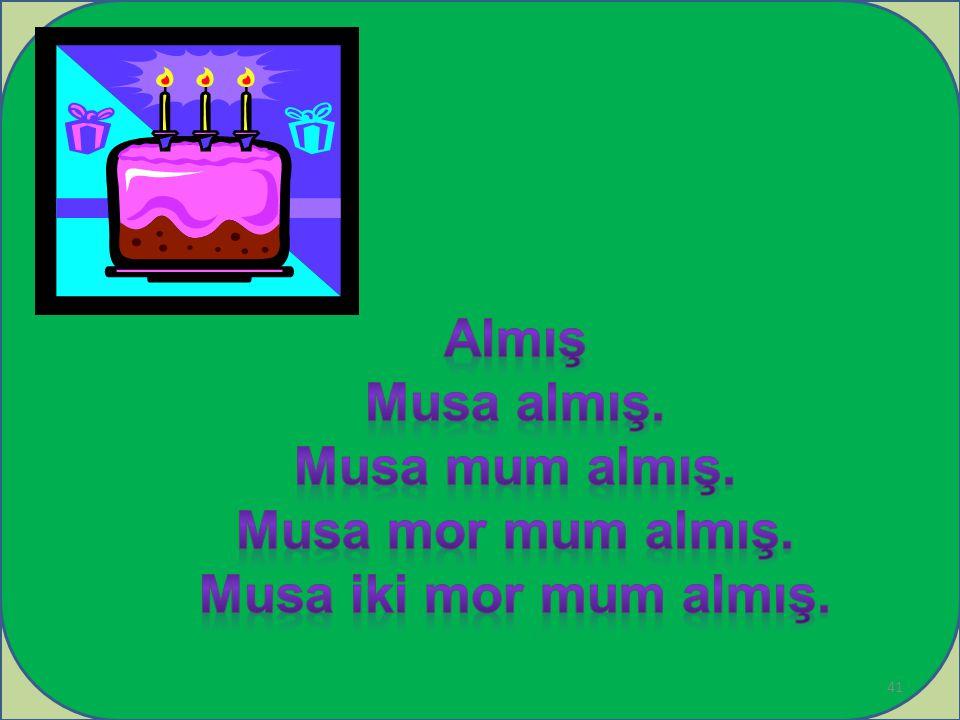 Almış Musa almış. Musa mum almış. Musa mor mum almış. Musa iki mor mum almış.