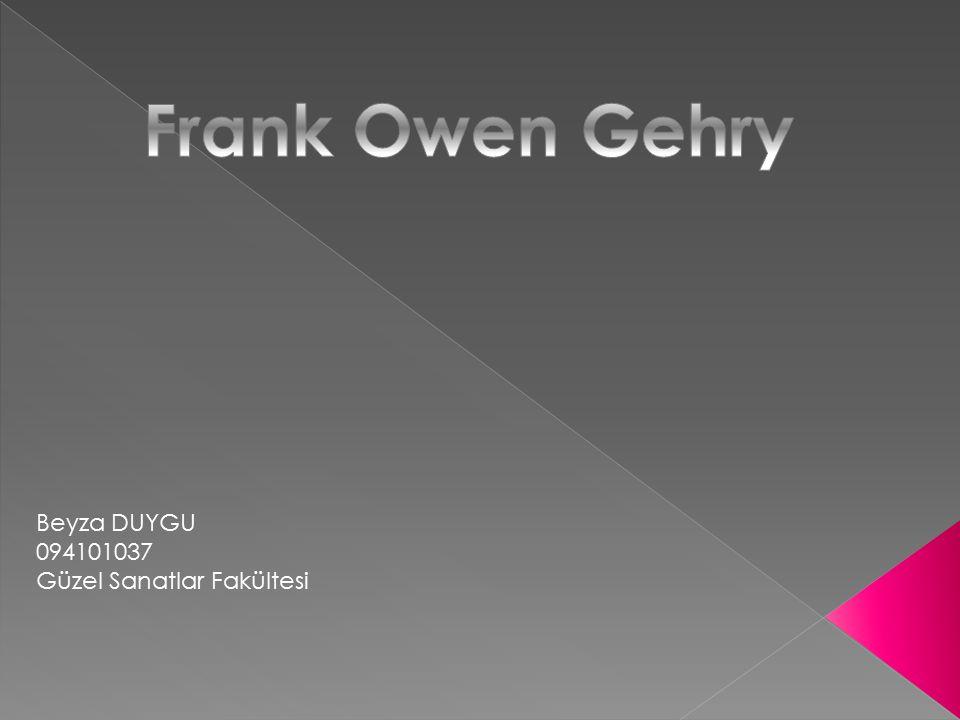Frank Owen Gehry Beyza DUYGU 094101037 Güzel Sanatlar Fakültesi