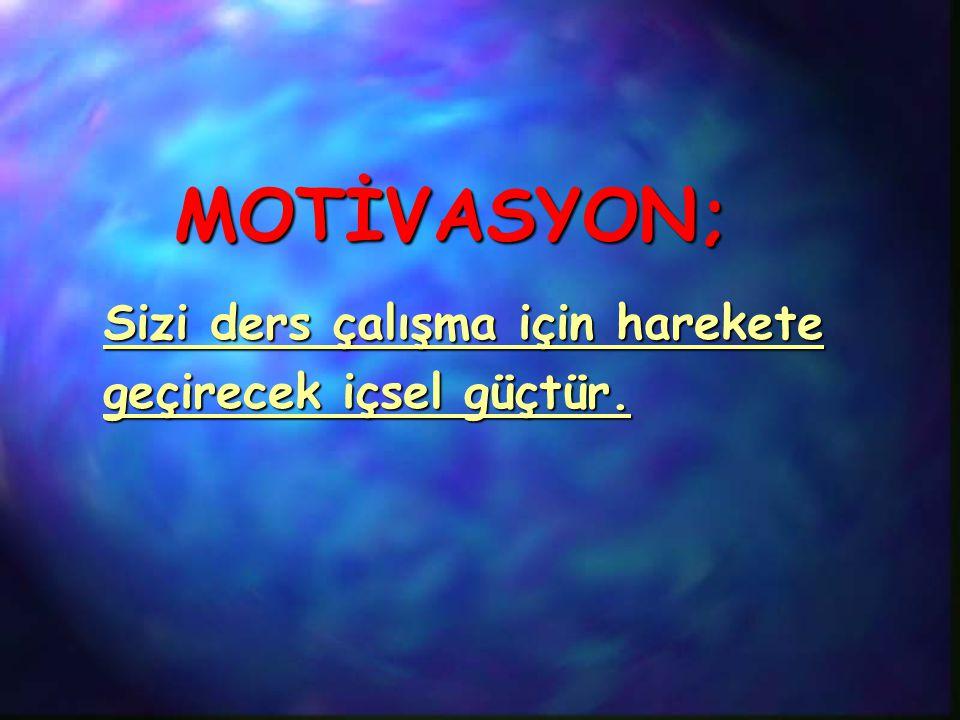 MOTİVASYON; Sizi ders çalışma için harekete geçirecek içsel güçtür.