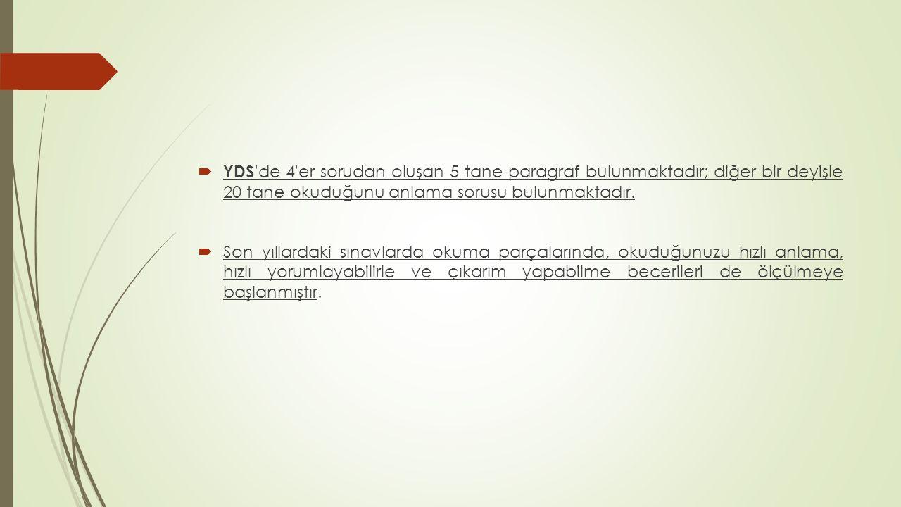 YDS de 4 er sorudan oluşan 5 tane paragraf bulunmaktadır; diğer bir deyişle 20 tane okuduğunu anlama sorusu bulunmaktadır.