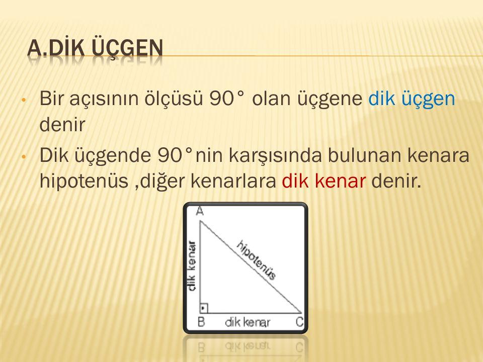 A.DİK ÜÇGEN Bir açısının ölçüsü 90° olan üçgene dik üçgen denir