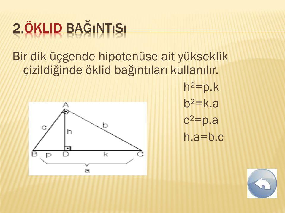2.Öklid bağıntısı Bir dik üçgende hipotenüse ait yükseklik çizildiğinde öklid bağıntıları kullanılır.