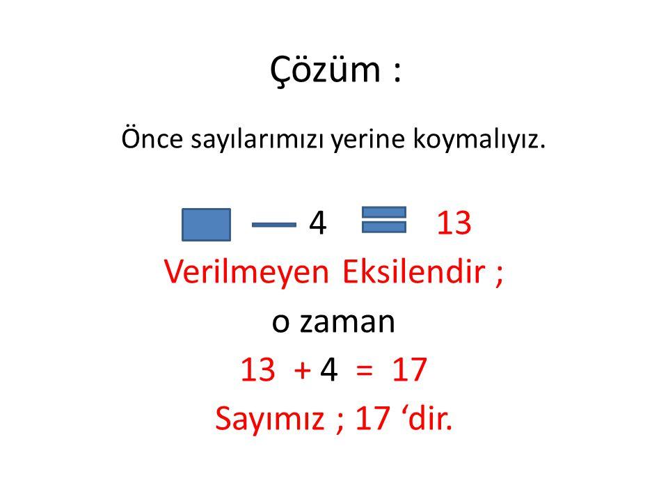 Çözüm : Verilmeyen Eksilendir ; o zaman + 4 = 17 Sayımız ; 17 'dir.