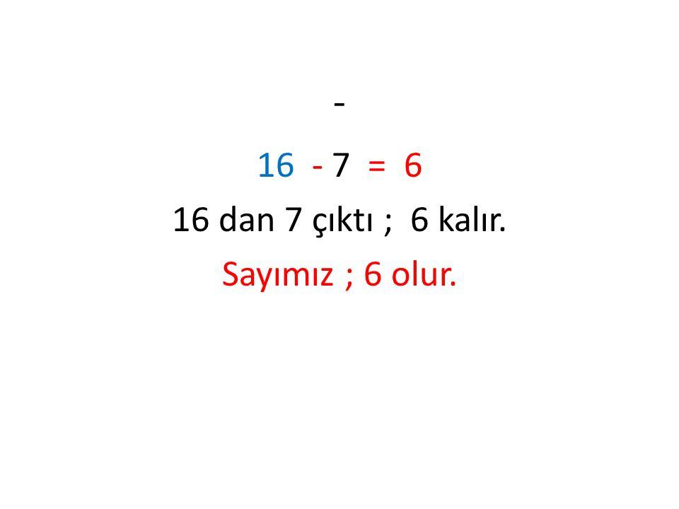 16 - 7 = 6 16 dan 7 çıktı ; 6 kalır. Sayımız ; 6 olur.