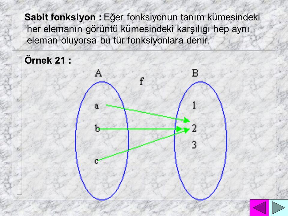 Sabit fonksiyon : Eğer fonksiyonun tanım kümesindeki her elemanın görüntü kümesindeki karşılığı hep aynı eleman oluyorsa bu tür fonksiyonlara denir.