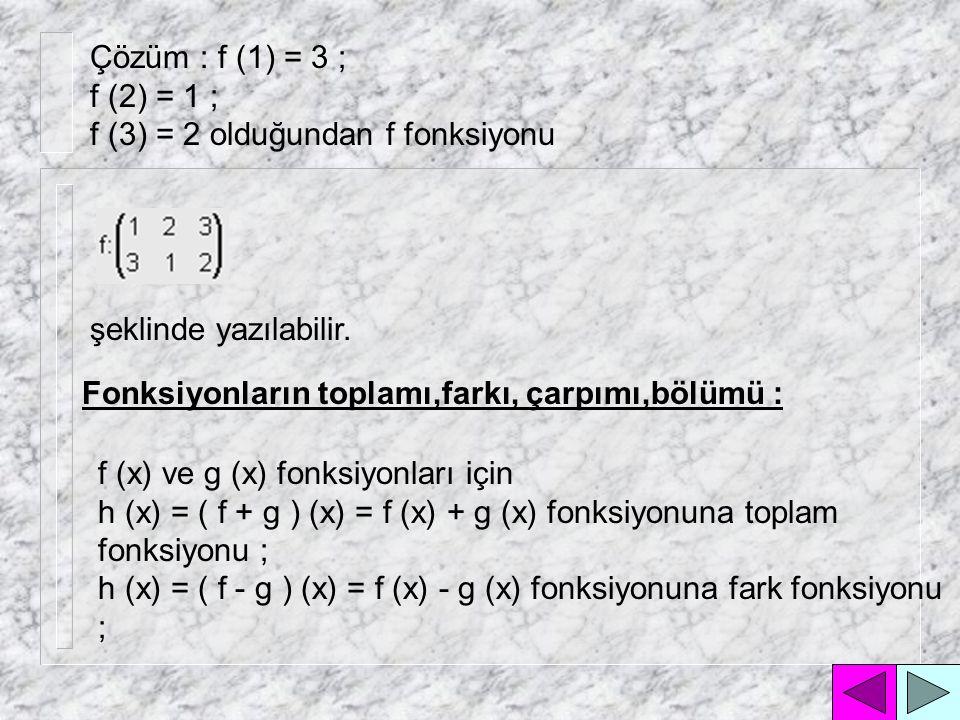Çözüm : f (1) = 3 ; f (2) = 1 ; f (3) = 2 olduğundan f fonksiyonu. şeklinde yazılabilir. Fonksiyonların toplamı,farkı, çarpımı,bölümü :