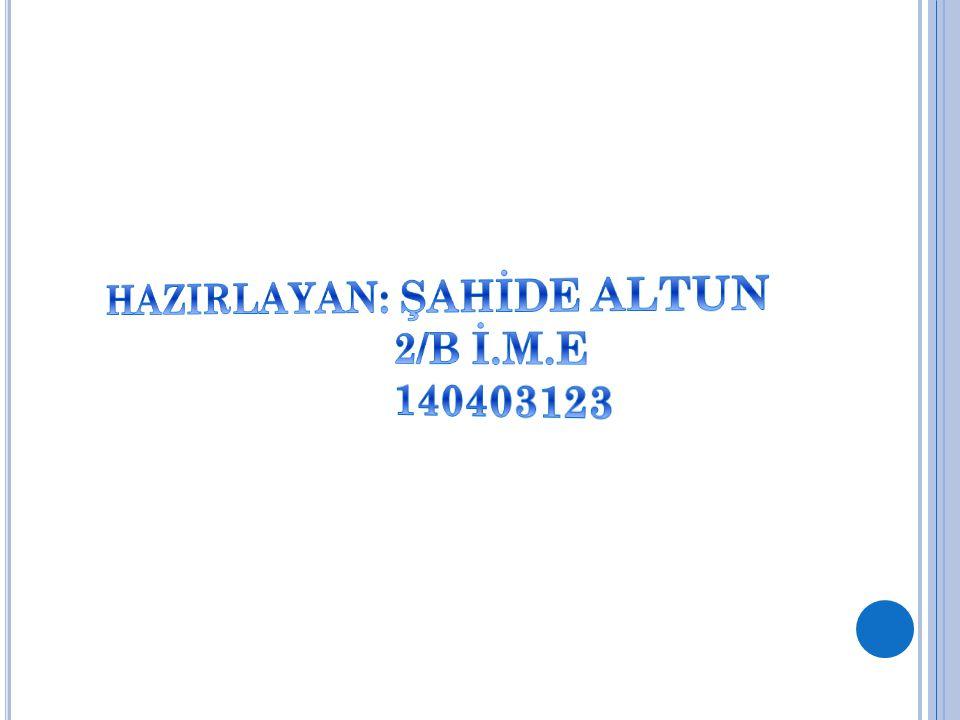 HAZIRLAYAN: ŞAHİDE ALTUN 2/B İ.M.E 140403123