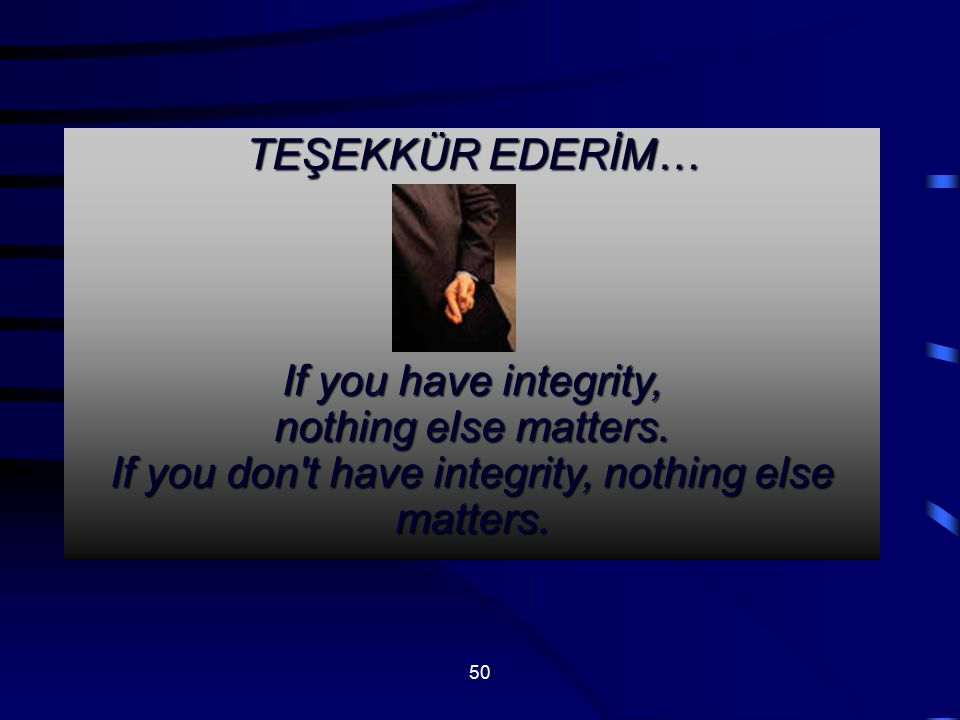 TEŞEKKÜR EDERİM… If you have integrity, nothing else matters.