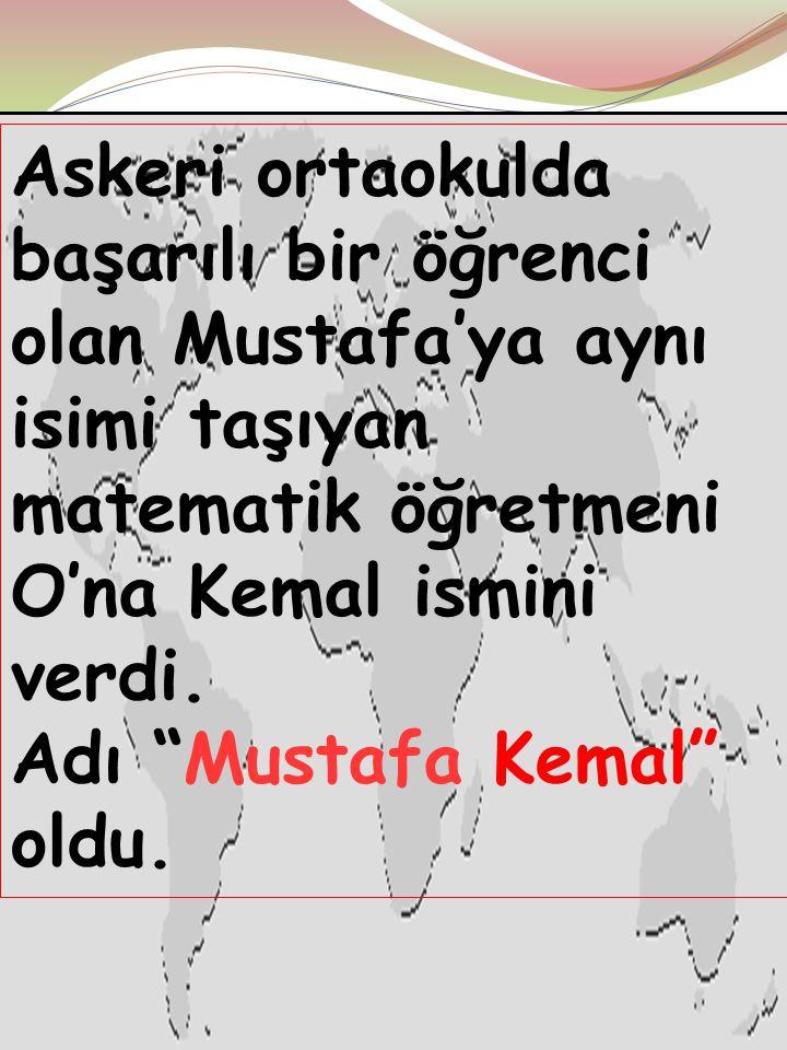 Askeri ortaokulda başarılı bir öğrenci olan Mustafa'ya aynı isimi taşıyan matematik öğretmeni O'na Kemal ismini verdi. Adı Mustafa Kemal oldu.