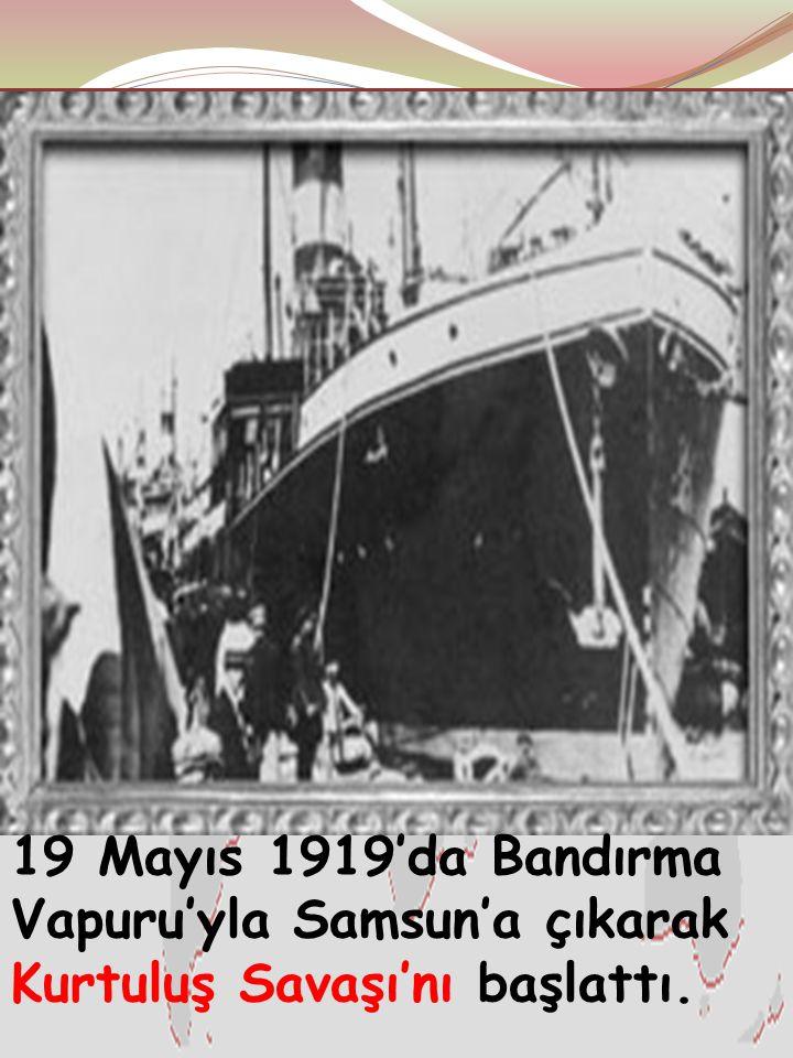 19 Mayıs 1919'da Bandırma Vapuru'yla Samsun'a çıkarak Kurtuluş Savaşı'nı başlattı.