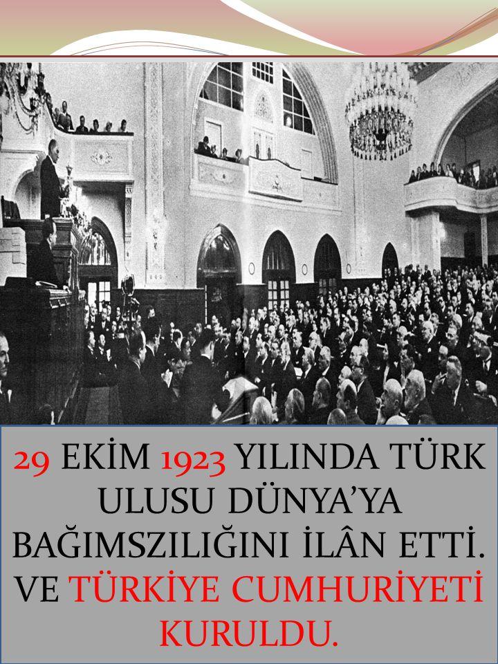 29 EKİM 1923 YILINDA TÜRK ULUSU DÜNYA'YA BAĞIMSZILIĞINI İLÂN ETTİ