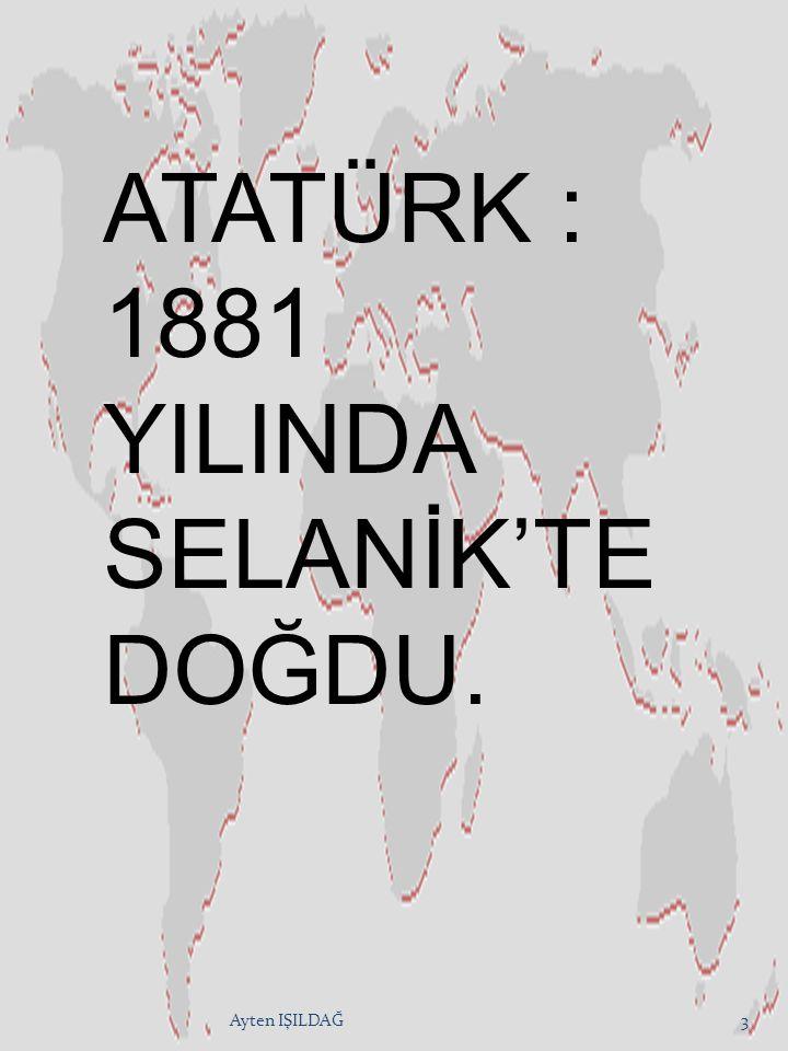 ATATÜRK : 1881 YILINDA SELANİK'TE DOĞDU.
