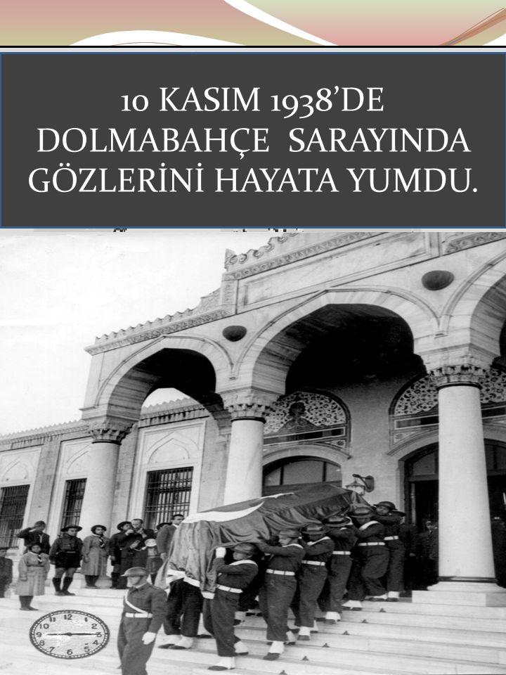 10 KASIM 1938'DE DOLMABAHÇE SARAYINDA GÖZLERİNİ HAYATA YUMDU.