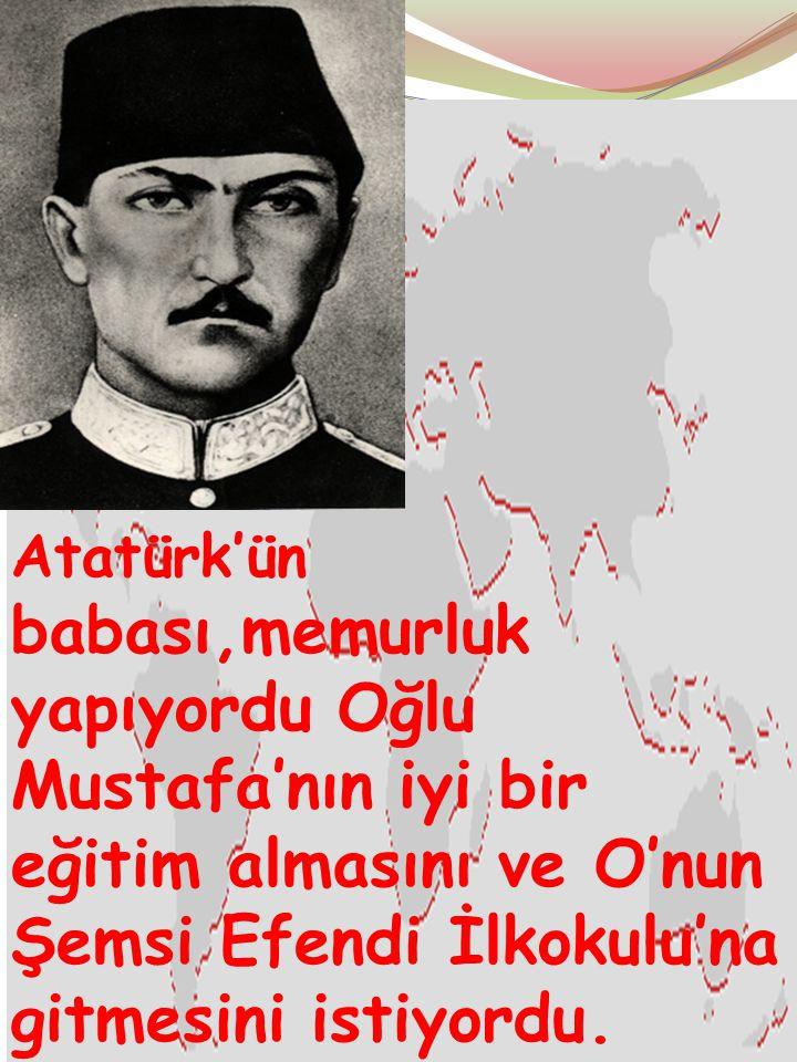 Atatürk'ün babası,memurluk yapıyordu Oğlu Mustafa'nın iyi bir eğitim almasını ve O'nun Şemsi Efendi İlkokulu'na gitmesini istiyordu.