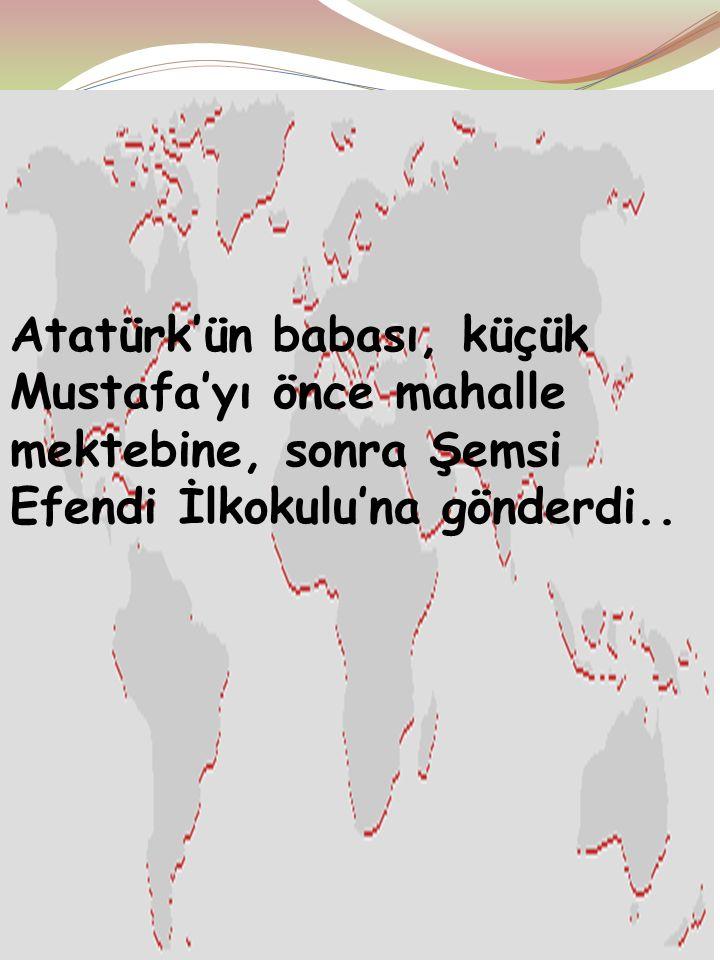 Atatürk'ün babası, küçük Mustafa'yı önce mahalle mektebine, sonra Şemsi Efendi İlkokulu'na gönderdi..