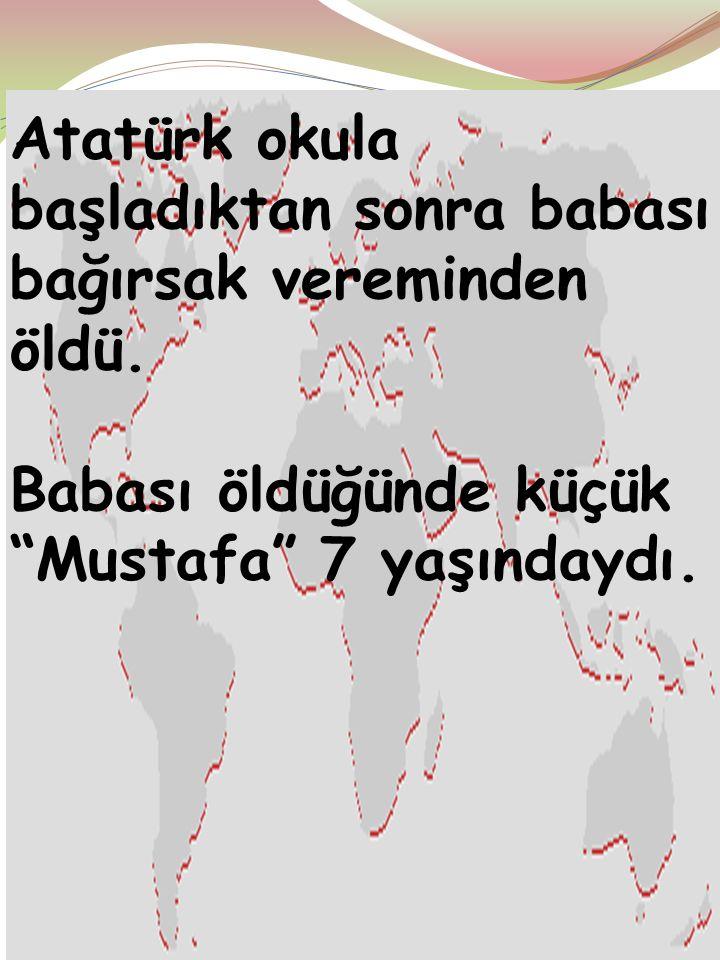 Atatürk okula başladıktan sonra babası bağırsak vereminden öldü.