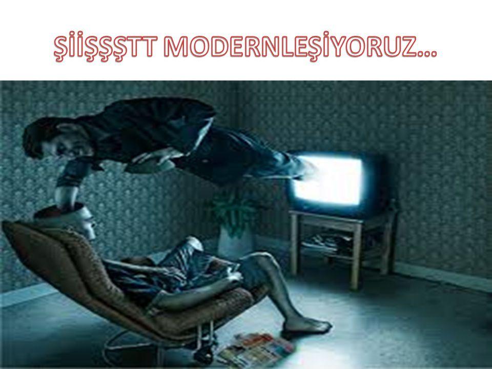 ŞİİŞŞŞTT MODERNLEŞİYORUZ…