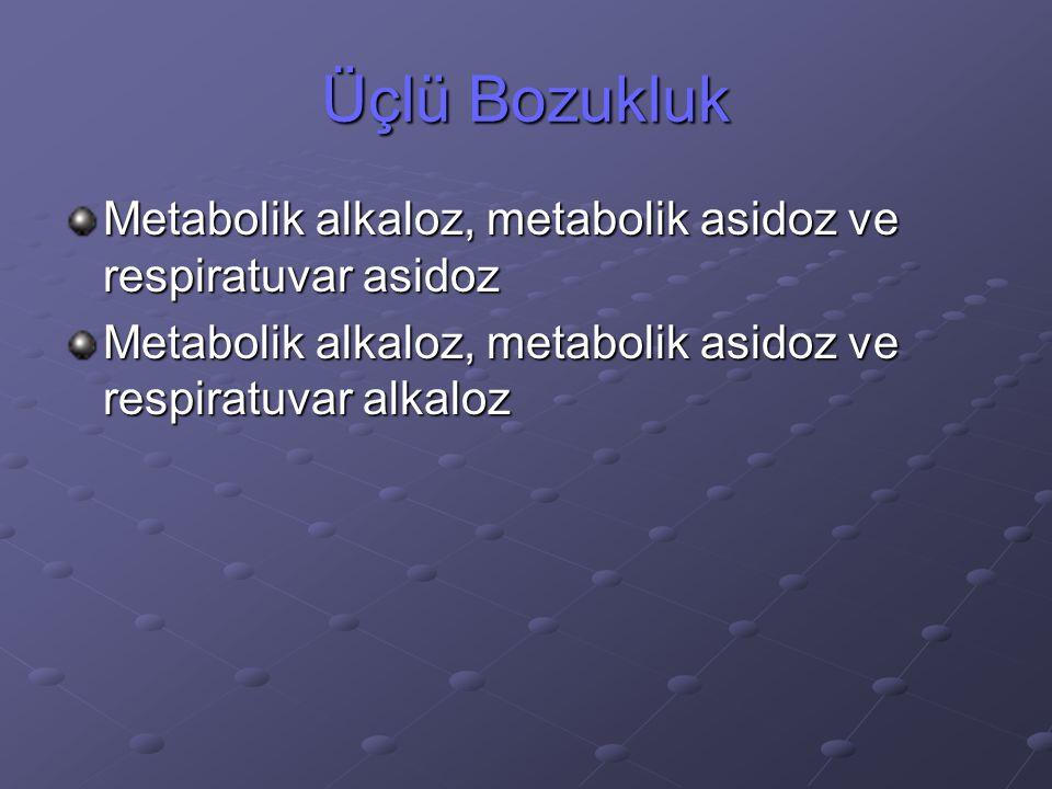 Üçlü Bozukluk Metabolik alkaloz, metabolik asidoz ve respiratuvar asidoz.