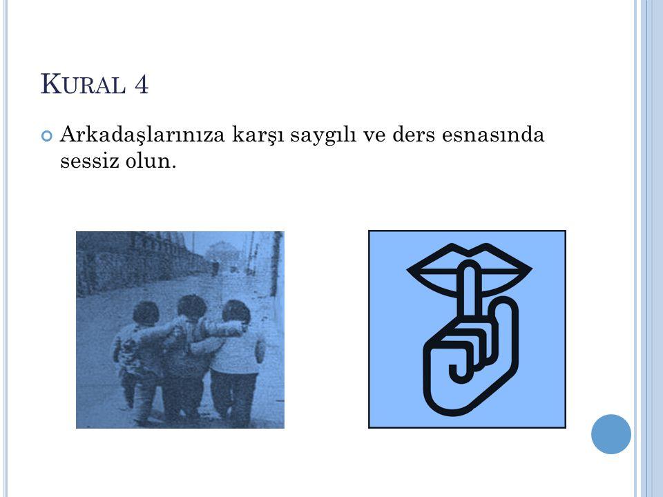 Kural 4 Arkadaşlarınıza karşı saygılı ve ders esnasında sessiz olun.