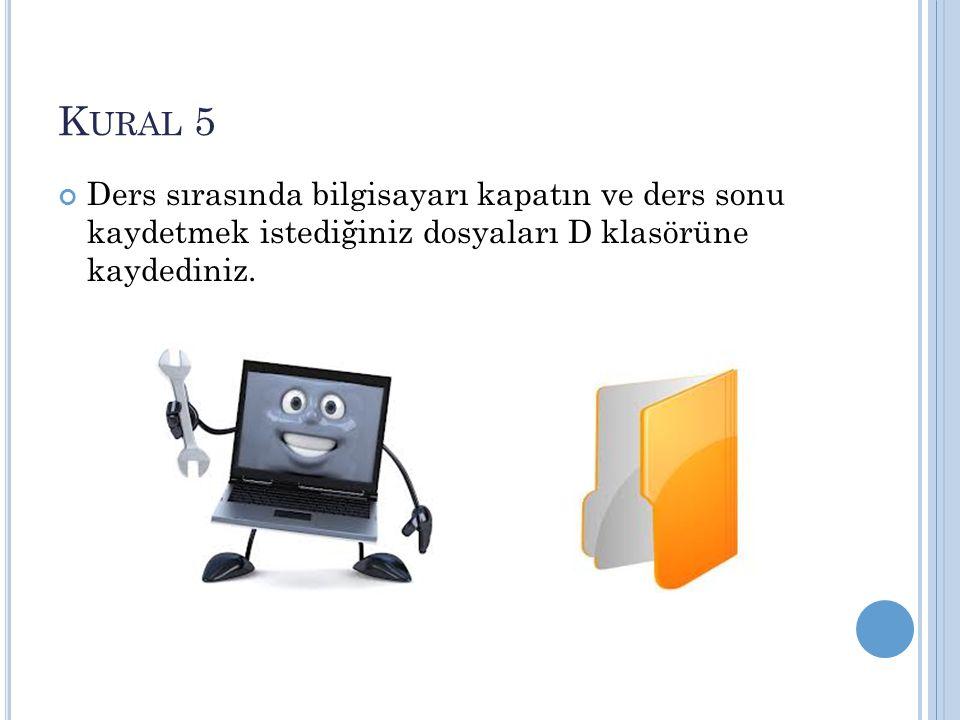 Kural 5 Ders sırasında bilgisayarı kapatın ve ders sonu kaydetmek istediğiniz dosyaları D klasörüne kaydediniz.