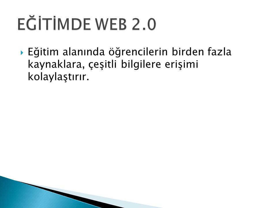 EĞİTİMDE WEB 2.0 Eğitim alanında öğrencilerin birden fazla kaynaklara, çeşitli bilgilere erişimi kolaylaştırır.