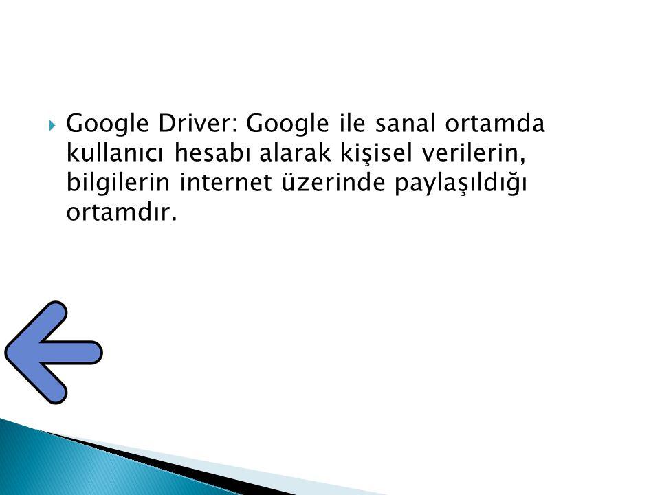 Google Driver: Google ile sanal ortamda kullanıcı hesabı alarak kişisel verilerin, bilgilerin internet üzerinde paylaşıldığı ortamdır.