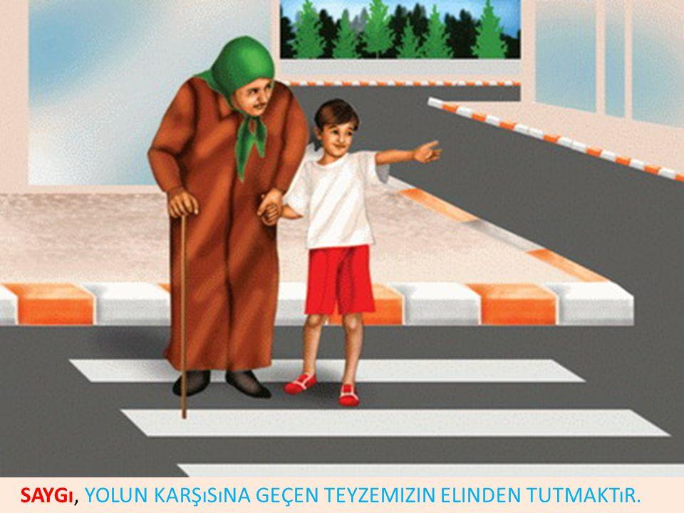 Saygı, Yolun karşısına geçen teyzemizin elinden tutmaktır.