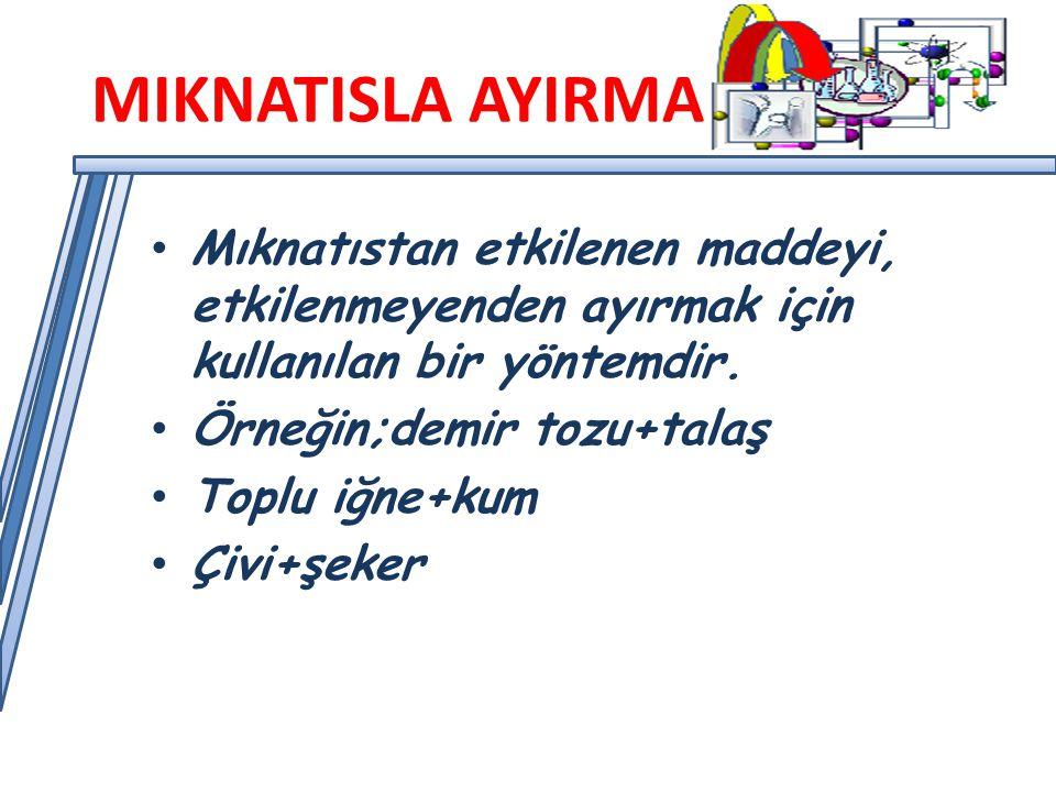 MIKNATISLA AYIRMA Mıknatıstan etkilenen maddeyi, etkilenmeyenden ayırmak için kullanılan bir yöntemdir.