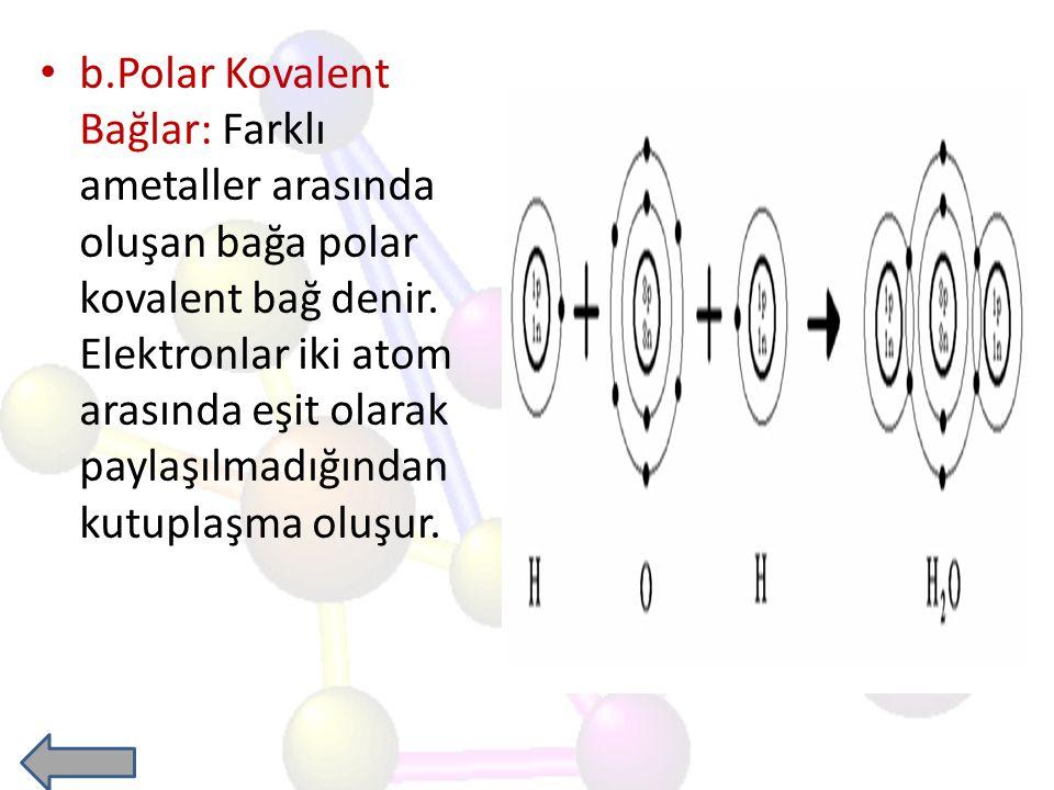 b.Polar Kovalent Bağlar: Farklı ametaller arasında oluşan bağa polar kovalent bağ denir.