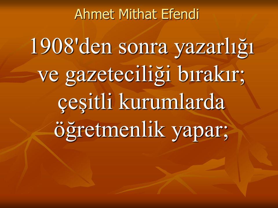 Ahmet Mithat Efendi 1908 den sonra yazarlığı ve gazeteciliği bırakır; çeşitli kurumlarda öğretmenlik yapar;