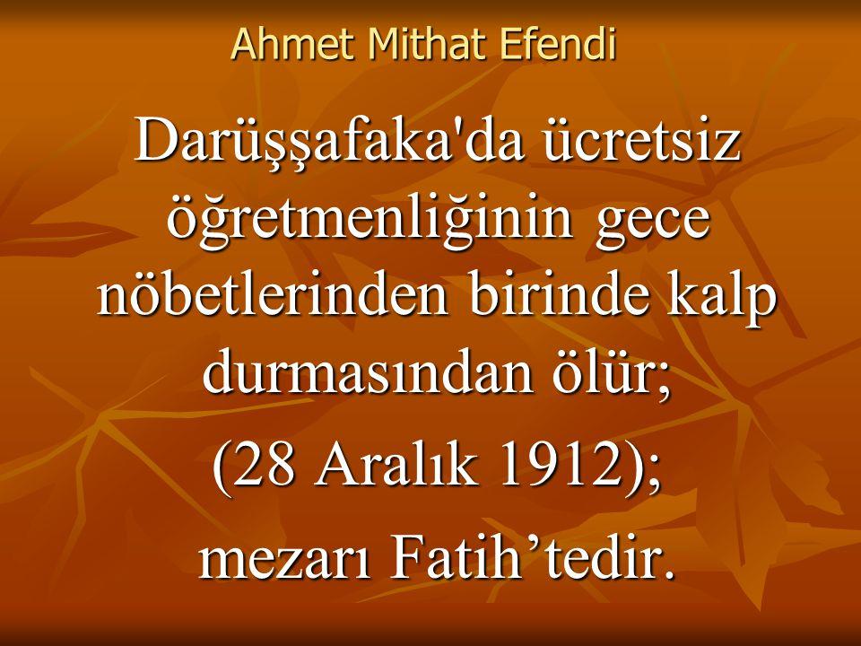 Ahmet Mithat Efendi Darüşşafaka da ücretsiz öğretmenliğinin gece nöbetlerinden birinde kalp durmasından ölür;