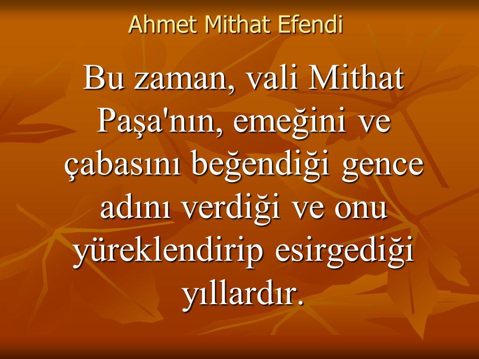 Ahmet Mithat Efendi Bu zaman, vali Mithat Paşa nın, emeğini ve çabasını beğendiği gence adını verdiği ve onu yüreklendirip esirgediği yıllardır.