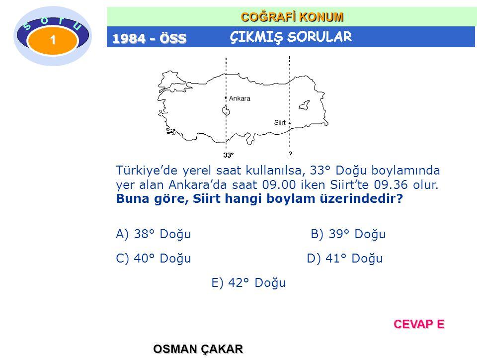 1984 - ÖSS Türkiye'de yerel saat kullanılsa, 33° Doğu boylamında. yer alan Ankara'da saat 09.00 iken Siirt'te 09.36 olur.