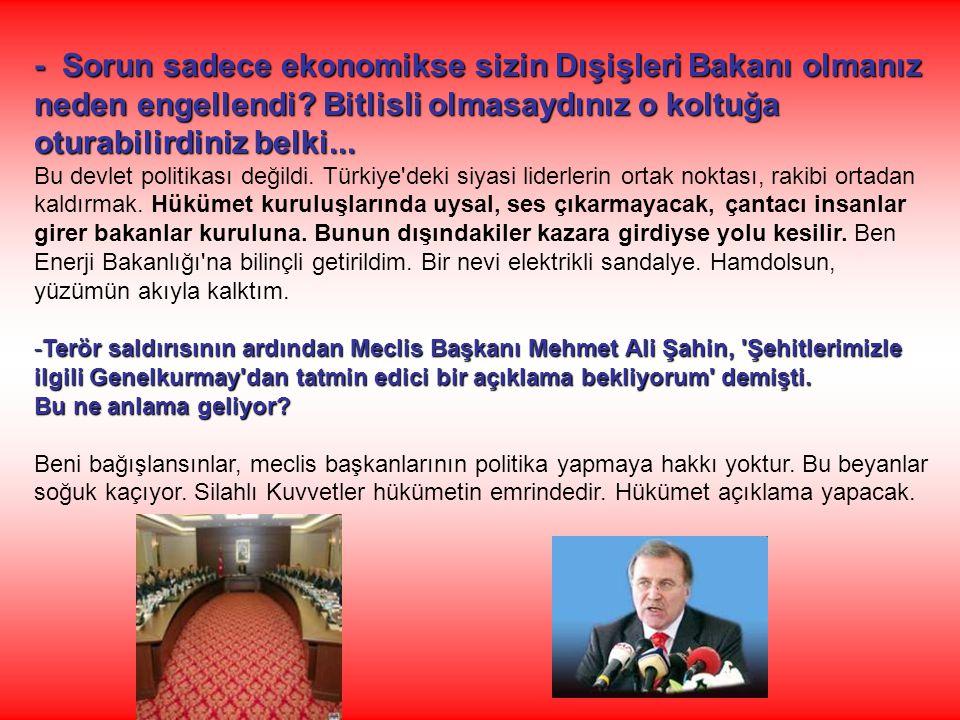 - Sorun sadece ekonomikse sizin Dışişleri Bakanı olmanız neden engellendi Bitlisli olmasaydınız o koltuğa oturabilirdiniz belki...