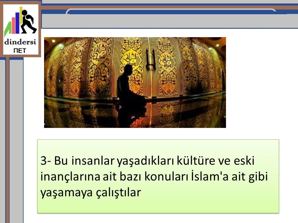 3- Bu insanlar yaşadıkları kültüre ve eski inançlarına ait bazı konuları İslam a ait gibi yaşamaya çalıştılar