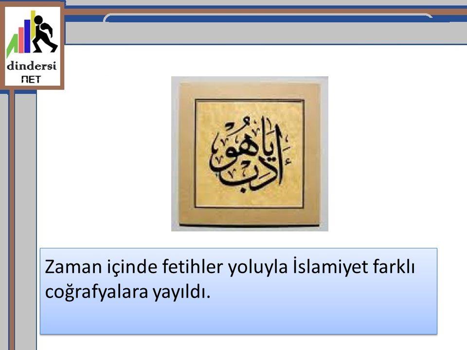 Zaman içinde fetihler yoluyla İslamiyet farklı coğrafyalara yayıldı.