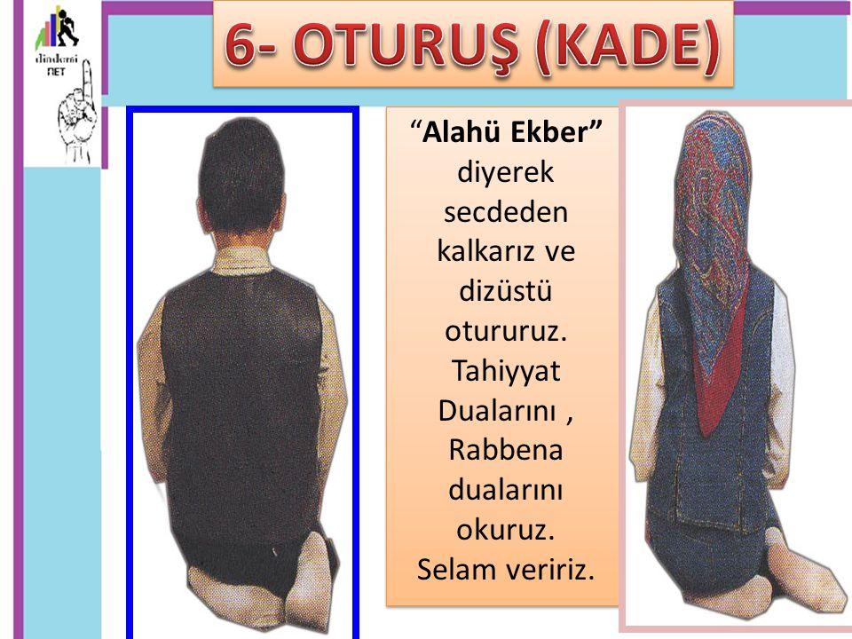 6- OTURUŞ (KADE) Alahü Ekber diyerek secdeden kalkarız ve dizüstü otururuz. Tahiyyat Dualarını , Rabbena dualarını okuruz.