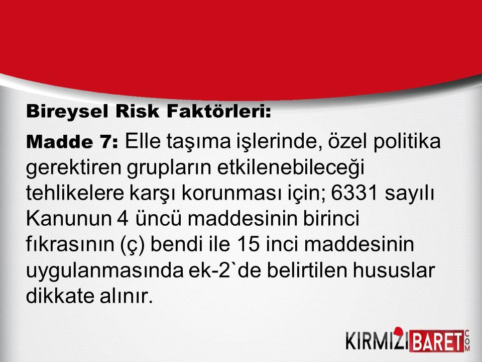 Bireysel Risk Faktörleri: Madde 7: Elle taşıma işlerinde, özel politika gerektiren grupların etkilenebileceği tehlikelere karşı korunması için; 6331 sayılı Kanunun 4 üncü maddesinin birinci fıkrasının (ç) bendi ile 15 inci maddesinin uygulanmasında ek-2`de belirtilen hususlar dikkate alınır.