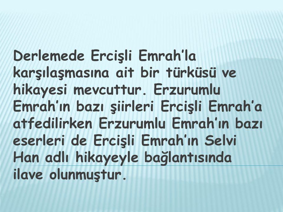 Derlemede Ercişli Emrah'la karşılaşmasına ait bir türküsü ve hikayesi mevcuttur.