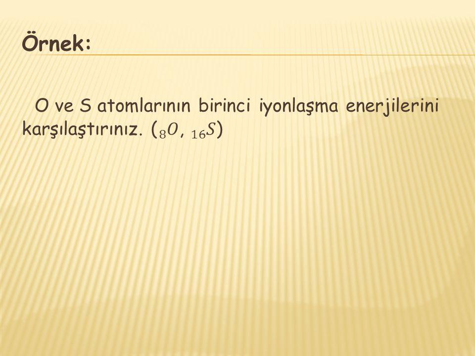 Örnek: O ve S atomlarının birinci iyonlaşma enerjilerini karşılaştırınız. ( 8 𝑂 , 16 𝑆 )