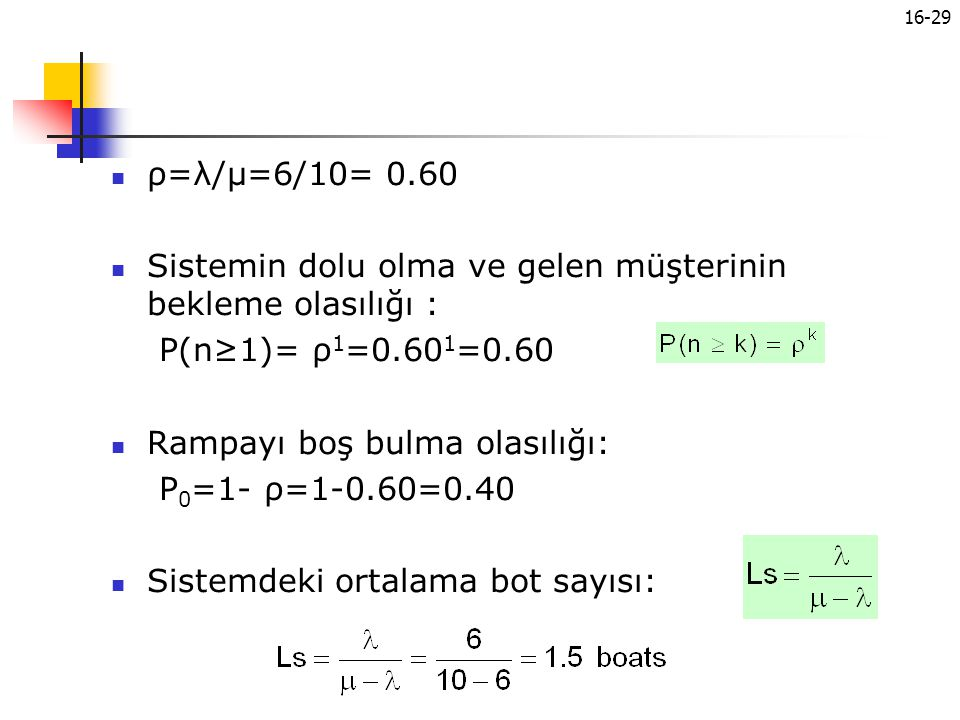ρ=λ/μ=6/10= 0.60 Sistemin dolu olma ve gelen müşterinin bekleme olasılığı : P(n≥1)= ρ1=0.601=0.60.