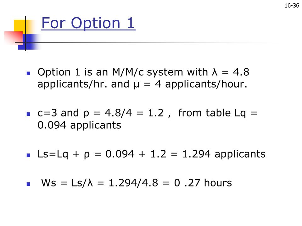 For Option 1 Option 1 is an M/M/c system with λ = 4.8 applicants/hr. and µ = 4 applicants/hour.