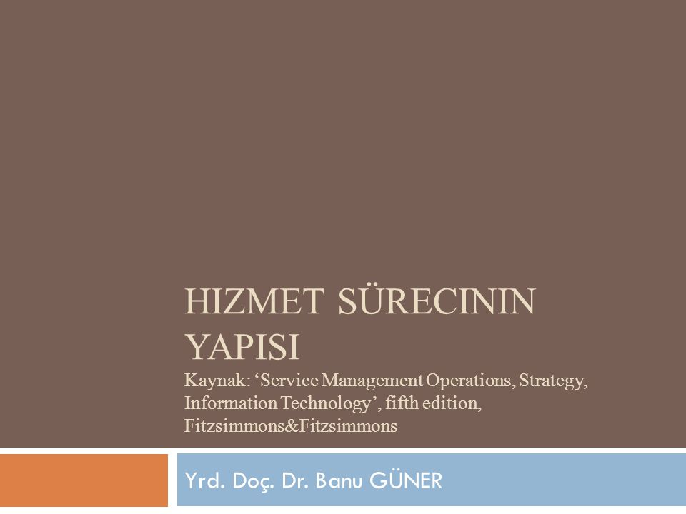 Hizmet sürecinin yapIsI Kaynak: 'Service Management Operations, Strategy, Information Technology', fifth edition, Fitzsimmons&Fitzsimmons