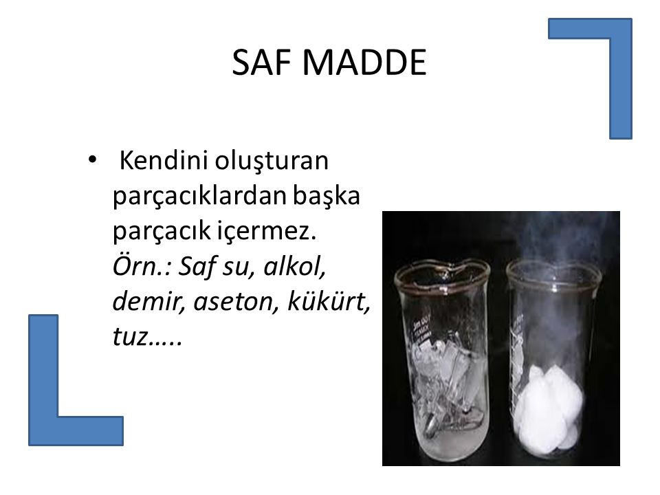 SAF MADDE Kendini oluşturan parçacıklardan başka parçacık içermez.