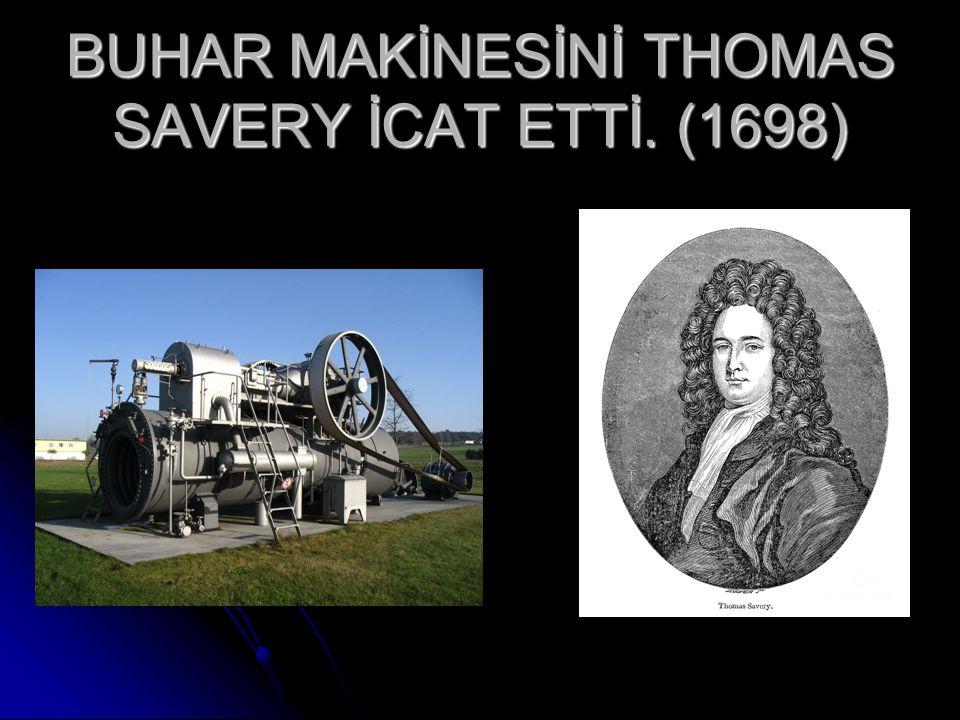 BUHAR MAKİNESİNİ THOMAS SAVERY İCAT ETTİ. (1698)
