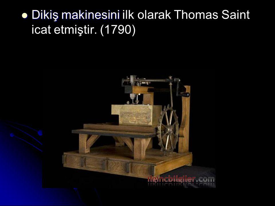 Dikiş makinesini ilk olarak Thomas Saint icat etmiştir. (1790)