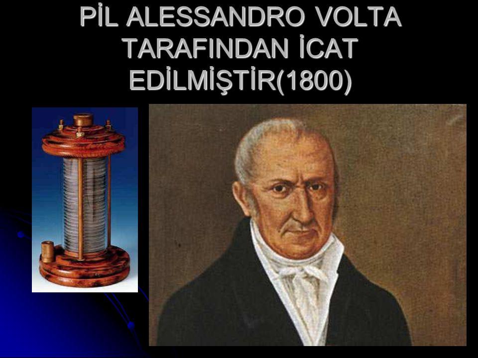 PİL ALESSANDRO VOLTA TARAFINDAN İCAT EDİLMİŞTİR(1800)